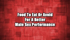 Food To Eat And Avoid For A Better Male Sex Performance